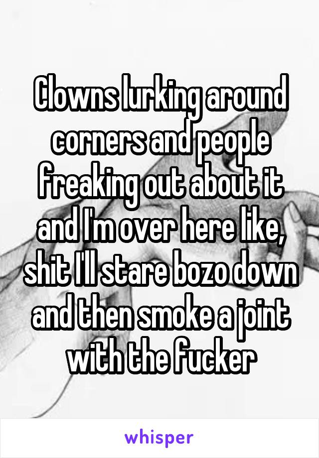 Clowns lurking around corners and people freaking out about it and I'm over here like, shit I'll stare bozo down and then smoke a joint with the fucker