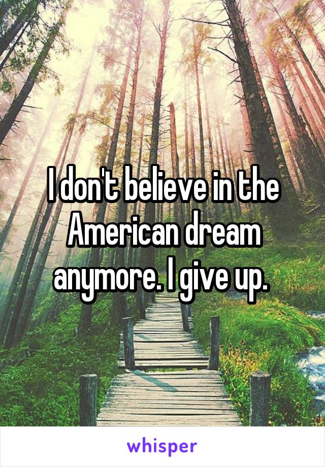 I don't believe in the American dream anymore. I give up.