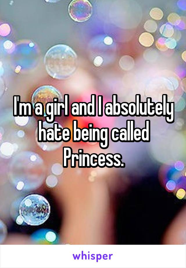 I'm a girl and I absolutely hate being called Princess.