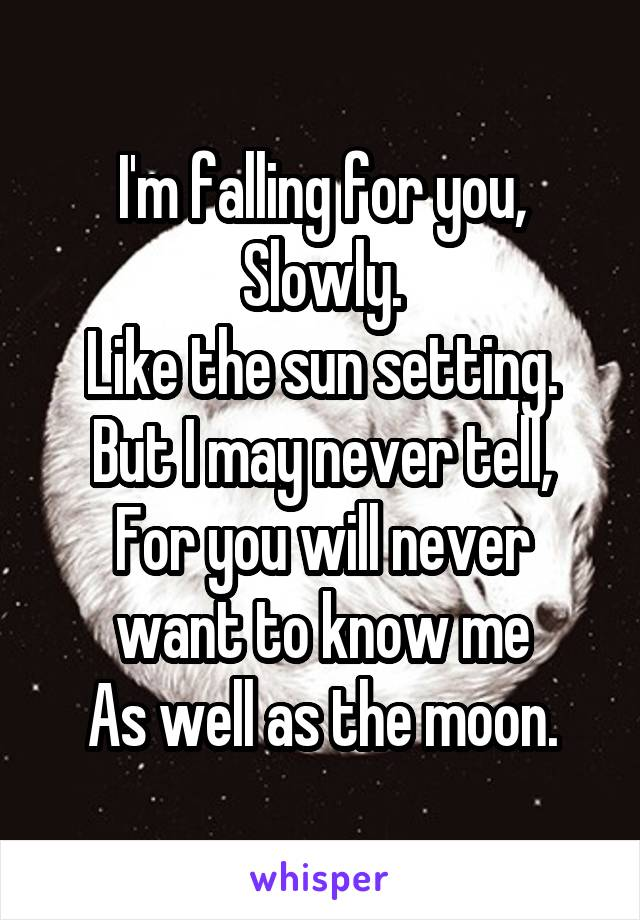I'm falling for you, Slowly. Like the sun setting. But I may never tell, For you will never want to know me As well as the moon.
