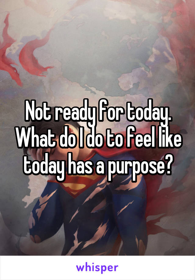 Not ready for today. What do I do to feel like today has a purpose?