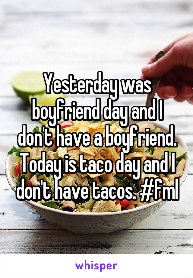 Yesterday was boyfriend day and I don't have a boyfriend. Today is taco day and I don't have tacos. #fml