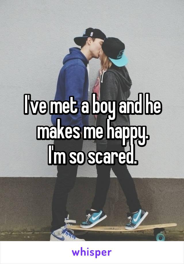 I've met a boy and he makes me happy. I'm so scared.