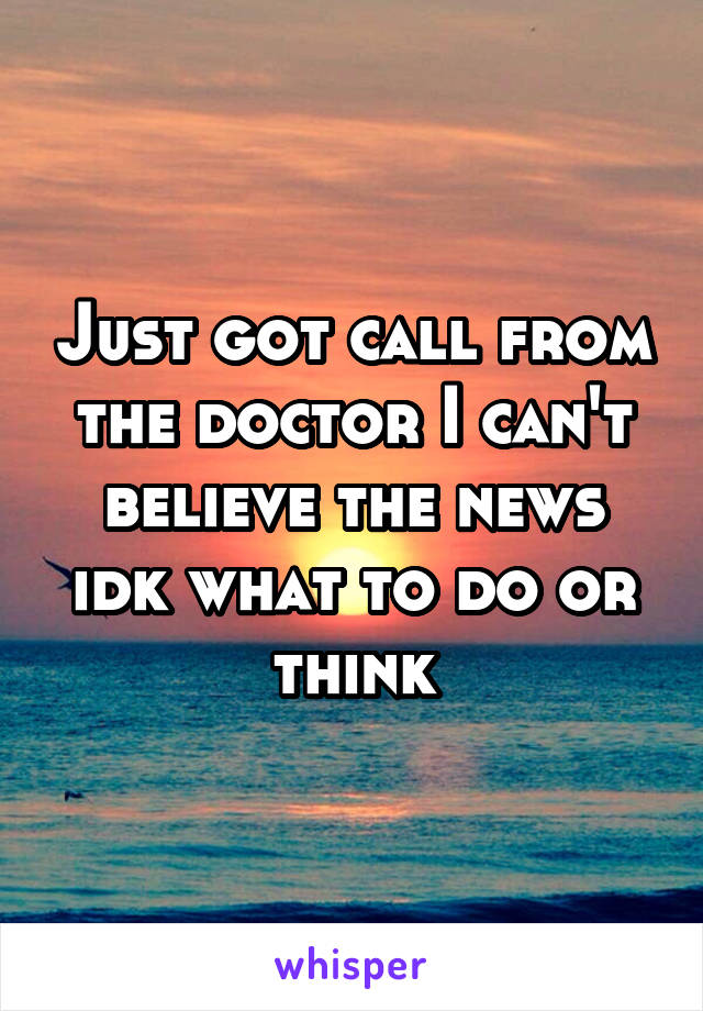 Just got call from the doctor I can't believe the news idk what to do or think