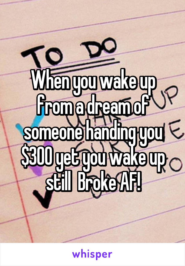 When you wake up from a dream of someone handing you $300 yet you wake up still  Broke AF!