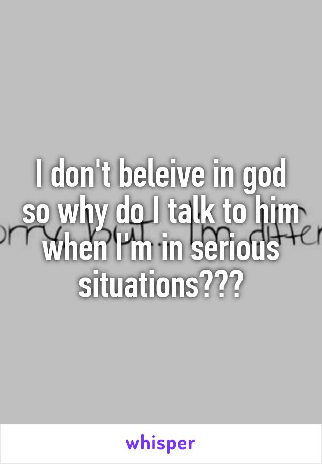 I don't beleive in god so why do I talk to him when I'm in serious situations???