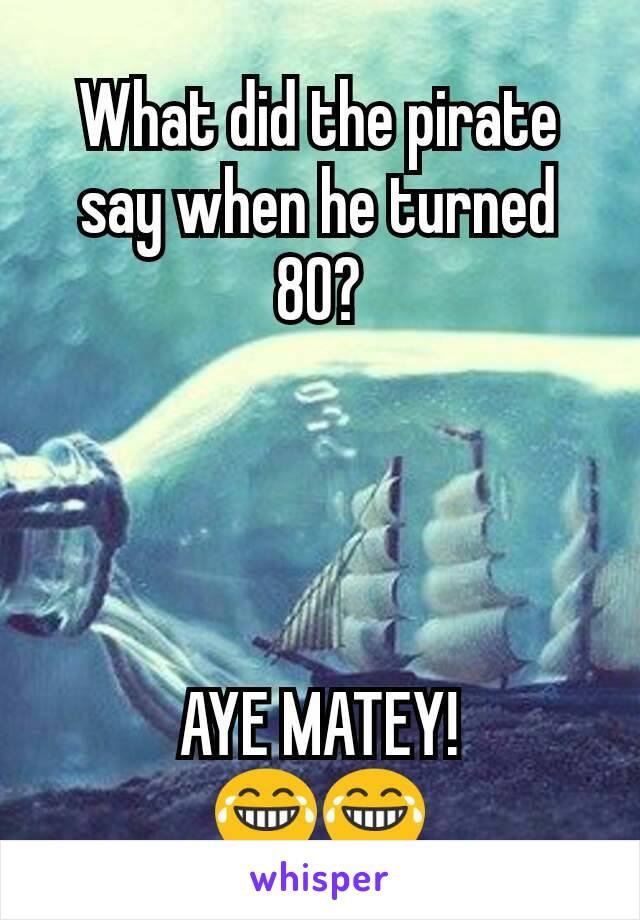 What did the pirate say when he turned 80?     AYE MATEY! 😂😂