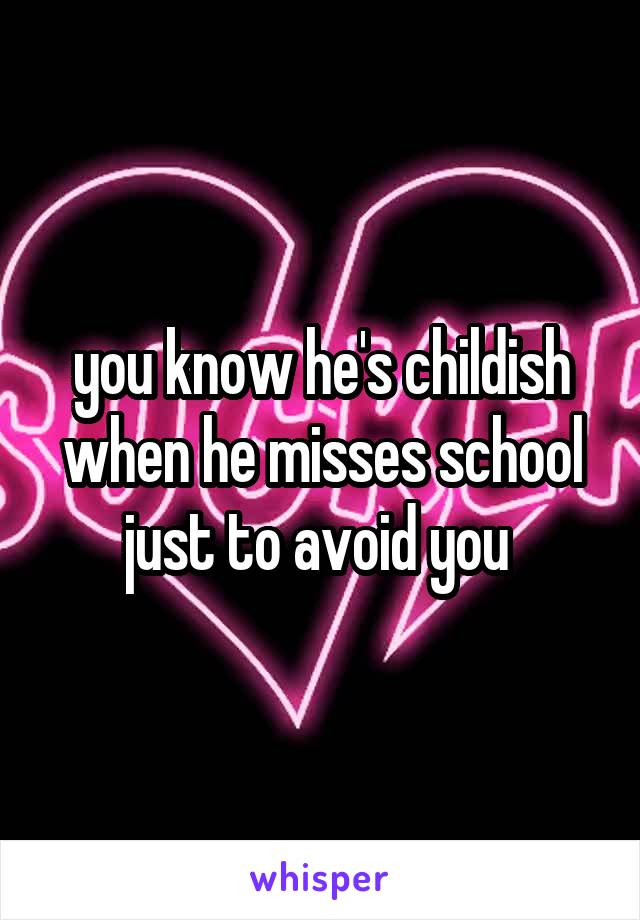 you know he's childish when he misses school just to avoid you
