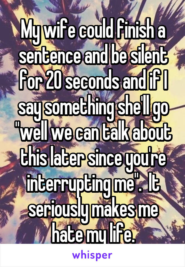 """My wife could finish a sentence and be silent for 20 seconds and if I say something she'll go """"well we can talk about this later since you're interrupting me"""".  It seriously makes me hate my life."""
