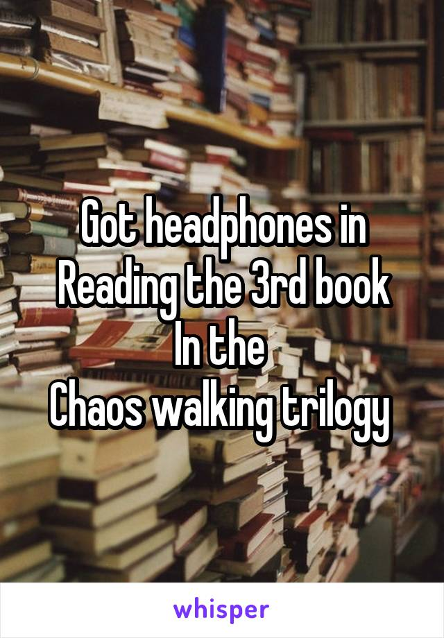 Got headphones in Reading the 3rd book In the  Chaos walking trilogy