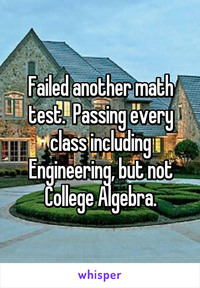 Failed another math test.  Passing every class including Engineering, but not College Algebra.