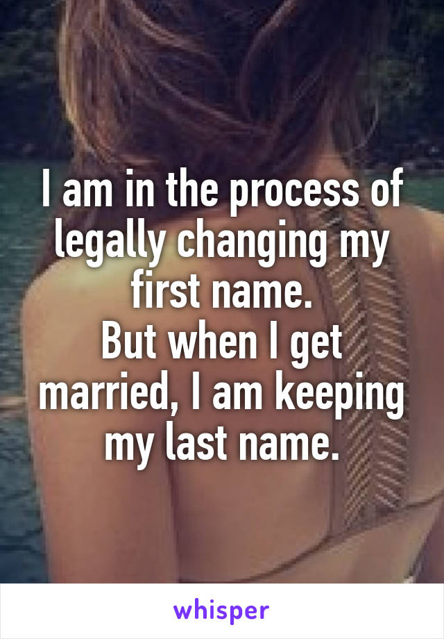 I am in the process of legally changing my first name. But when I get married, I am keeping my last name.