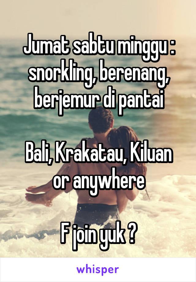Jumat sabtu minggu : snorkling, berenang, berjemur di pantai  Bali, Krakatau, Kiluan or anywhere  F join yuk ?