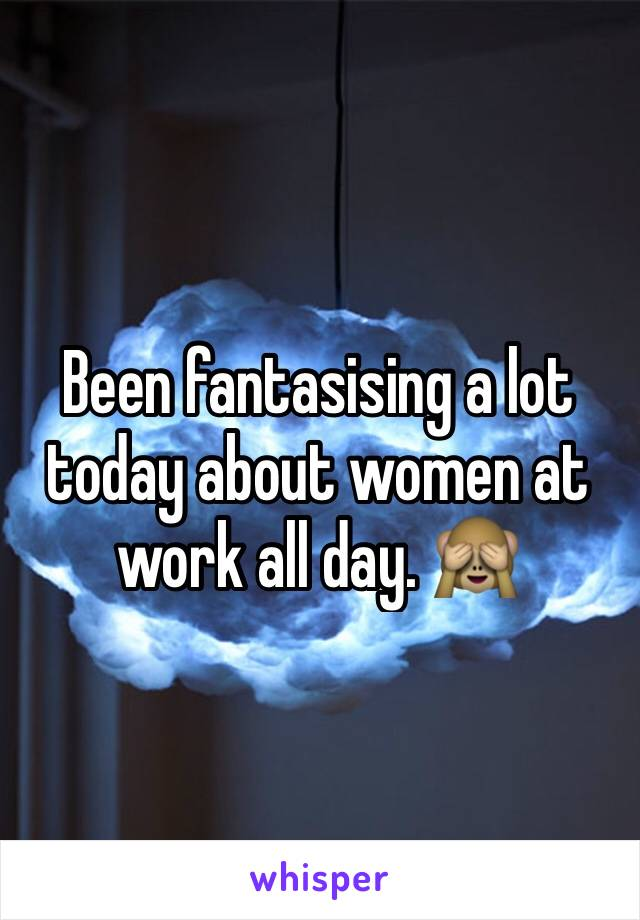 Been fantasising a lot today about women at work all day. 🙈