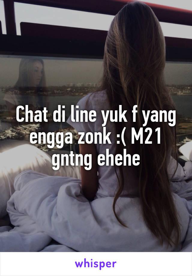 Chat di line yuk f yang engga zonk :( M21 gntng ehehe