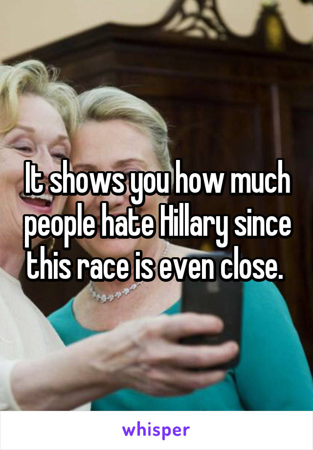 It shows you how much people hate Hillary since this race is even close.