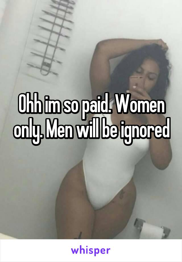 Ohh im so paid. Women only. Men will be ignored