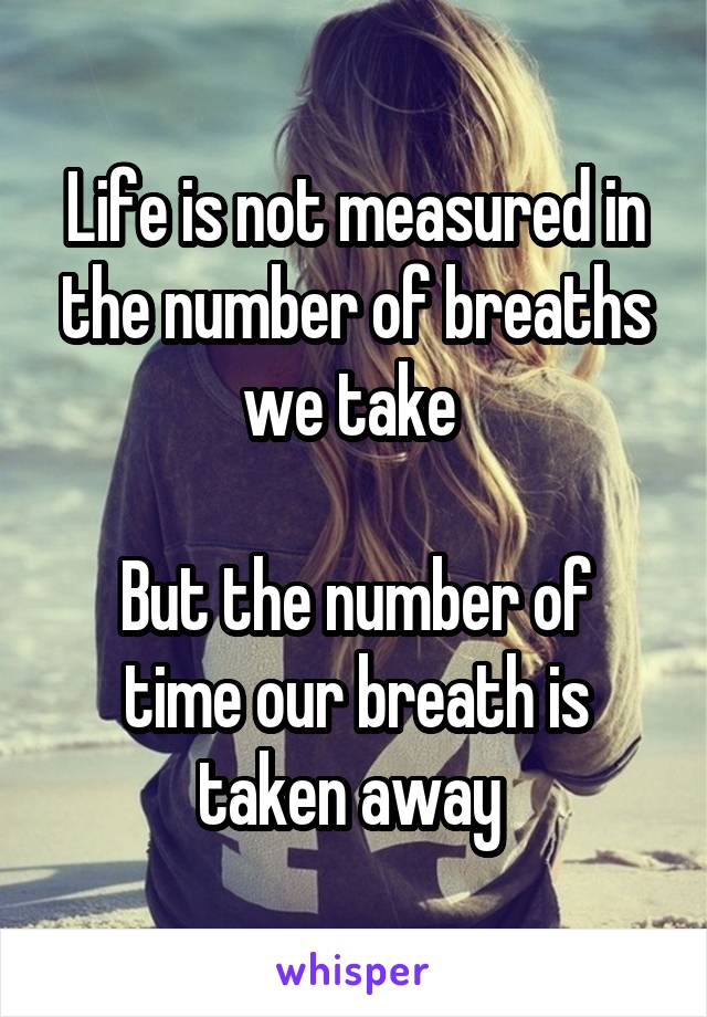 Life is not measured in the number of breaths we take   But the number of time our breath is taken away