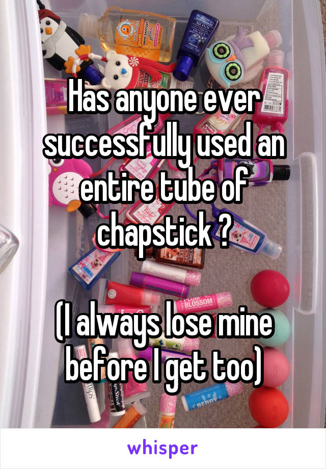 Has anyone ever successfully used an entire tube of chapstick ?  (I always lose mine before I get too)