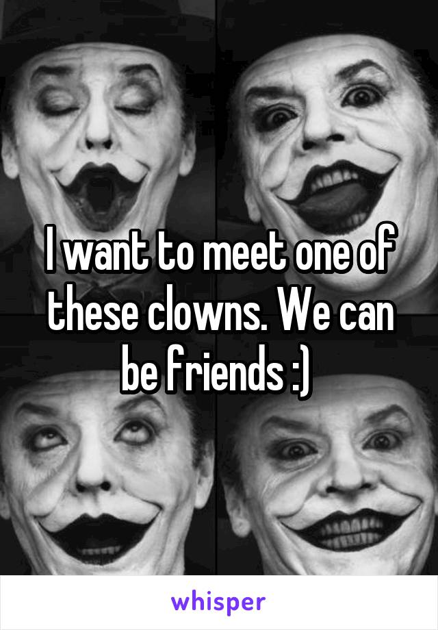 I want to meet one of these clowns. We can be friends :)