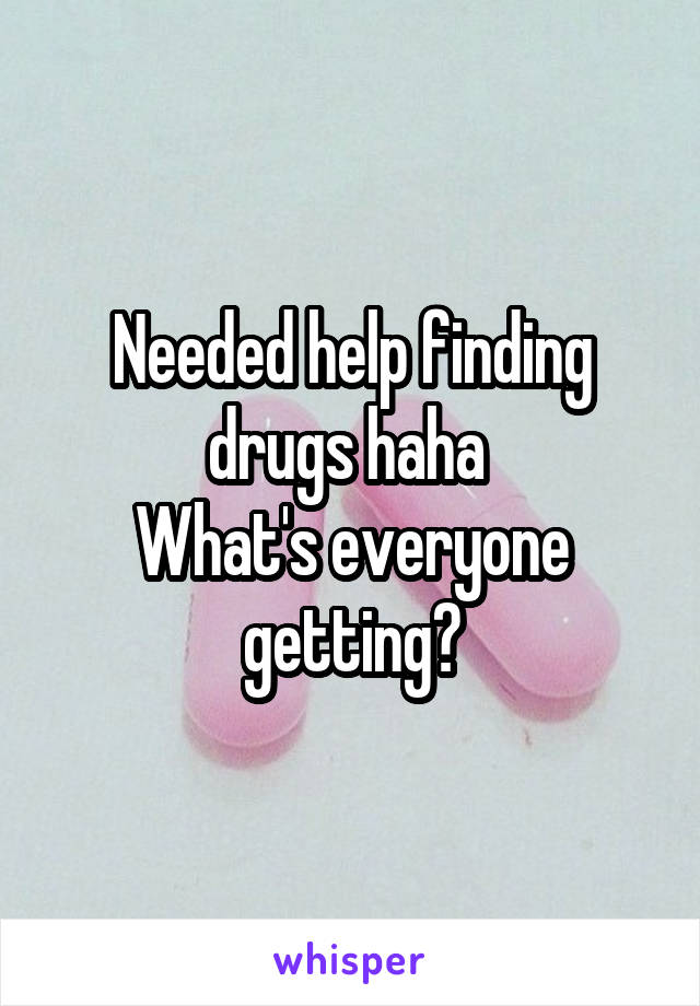 Needed help finding drugs haha  What's everyone getting?