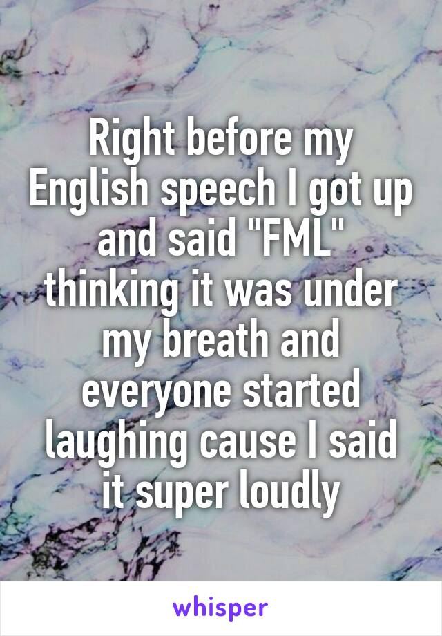 """Right before my English speech I got up and said """"FML"""" thinking it was under my breath and everyone started laughing cause I said it super loudly"""
