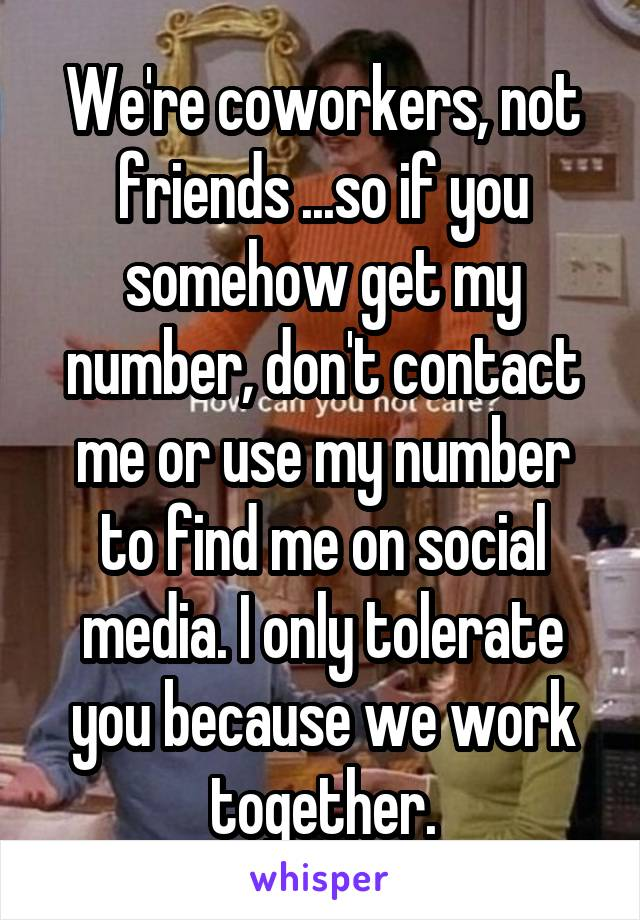 We're coworkers, not friends ...so if you somehow get my number, don't contact me or use my number to find me on social media. I only tolerate you because we work together.