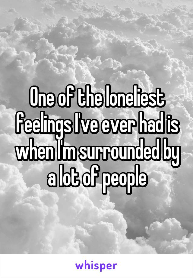 One of the loneliest feelings I've ever had is when I'm surrounded by a lot of people