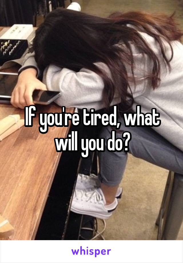 If you're tired, what will you do?