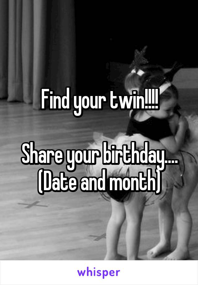 Find your twin!!!!  Share your birthday.... (Date and month)