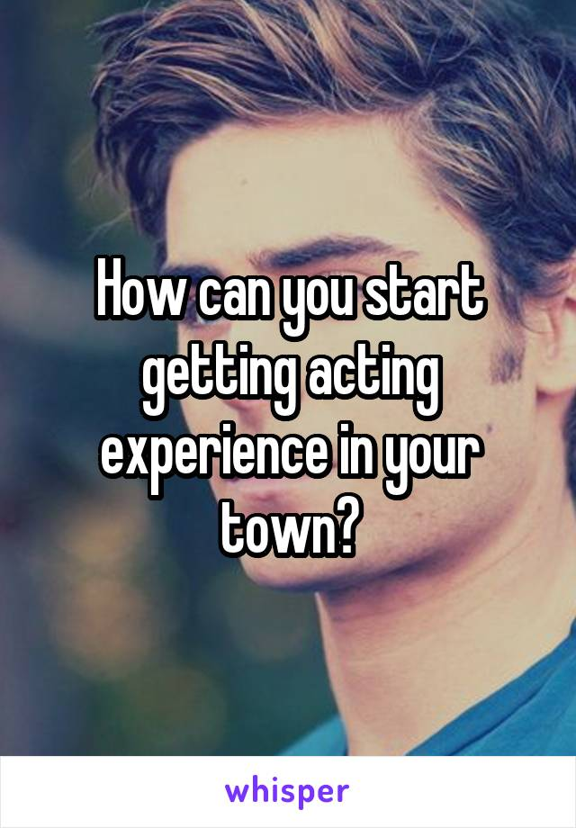 How can you start getting acting experience in your town?