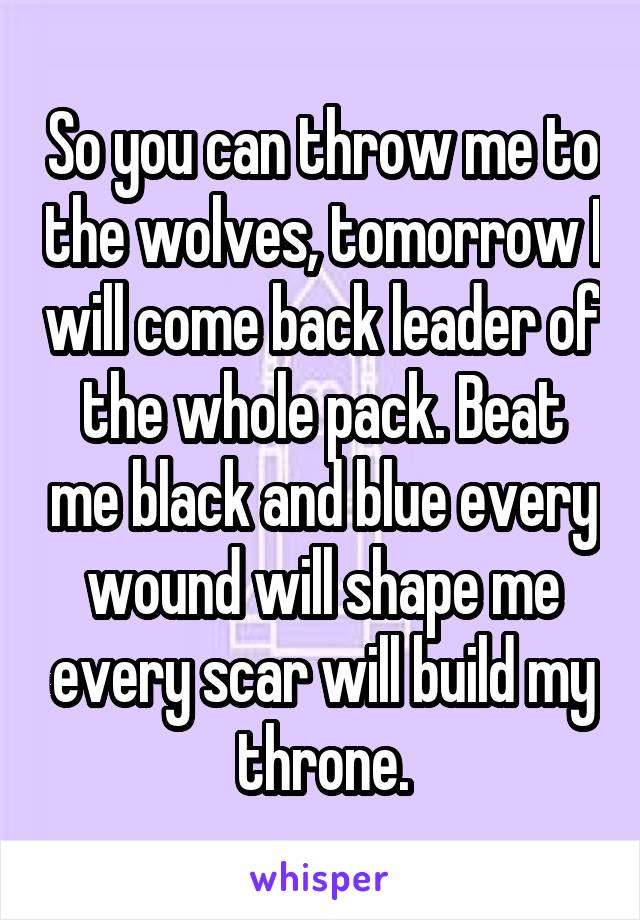 So you can throw me to the wolves, tomorrow I will come back leader of the whole pack. Beat me black and blue every wound will shape me every scar will build my throne.