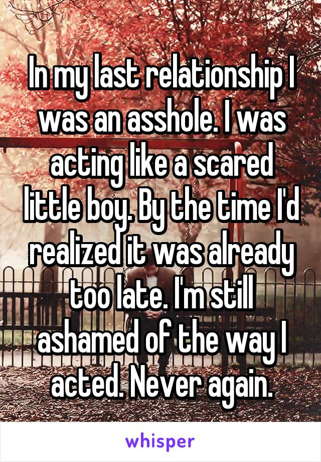 In my last relationship I was an asshole. I was acting like a scared little boy. By the time I'd realized it was already too late. I'm still ashamed of the way I acted. Never again.