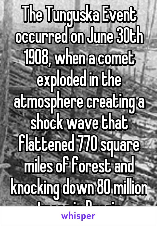 The Tunguska Event occurred on June 30th 1908, when a comet exploded in the atmosphere creating a shock wave that flattened 770 square miles of forest and knocking down 80 million trees in Russia