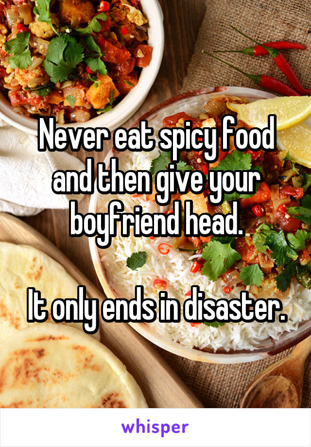 Never eat spicy food and then give your boyfriend head.  It only ends in disaster.