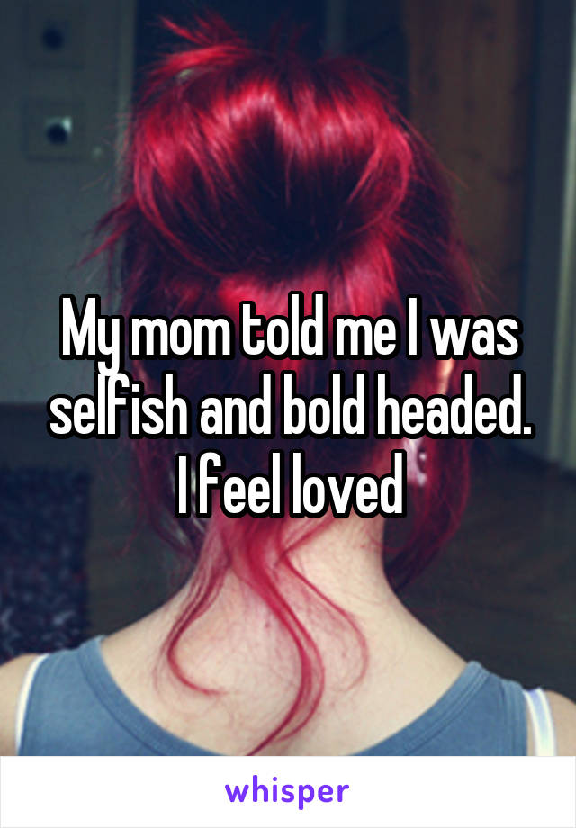 My mom told me I was selfish and bold headed. I feel loved