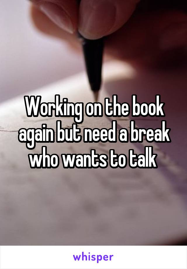 Working on the book again but need a break who wants to talk