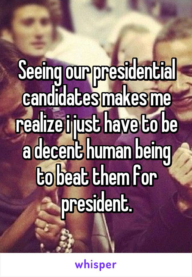 Seeing our presidential candidates makes me realize i just have to be a decent human being to beat them for president.