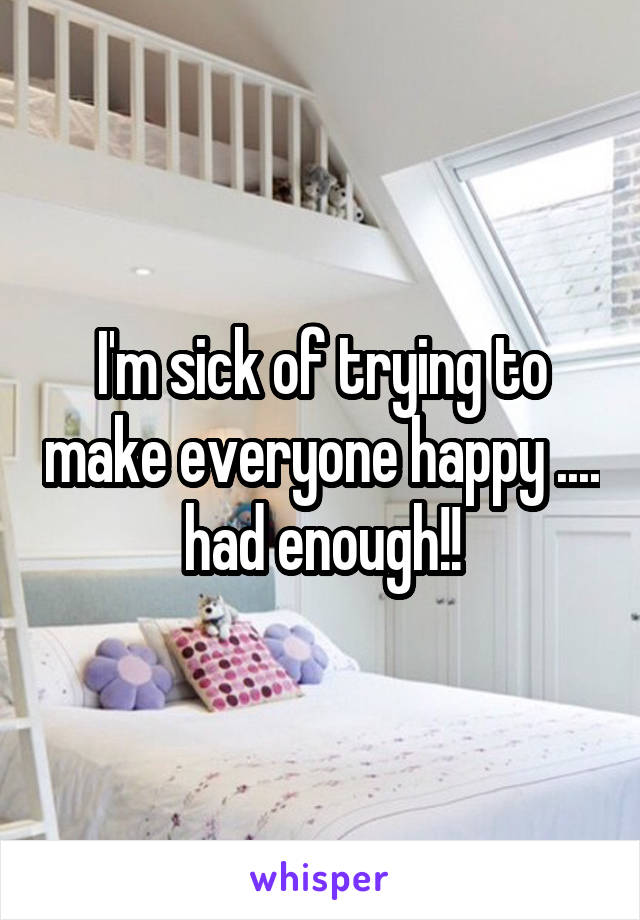 I'm sick of trying to make everyone happy .... had enough!!
