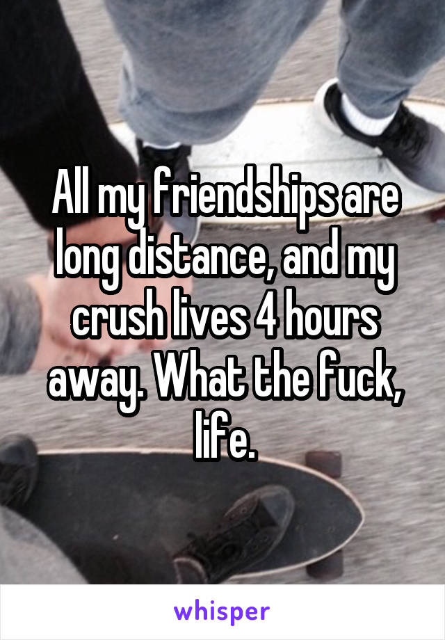 All my friendships are long distance, and my crush lives 4 hours away. What the fuck, life.
