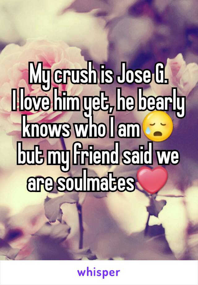My crush is Jose G. I love him yet, he bearly knows who I am😥 but my friend said we are soulmates❤