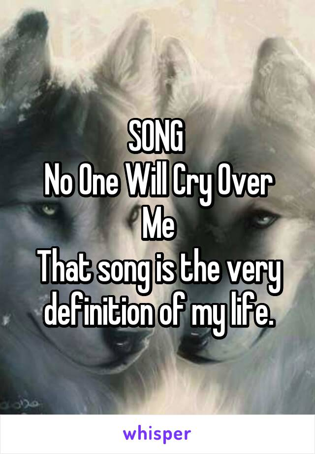 SONG  No One Will Cry Over Me That song is the very definition of my life.