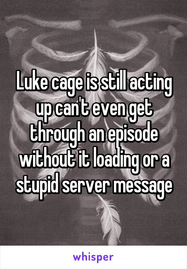 Luke cage is still acting up can't even get through an episode without it loading or a stupid server message