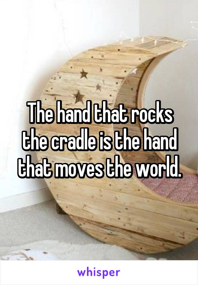 The hand that rocks the cradle is the hand that moves the world.