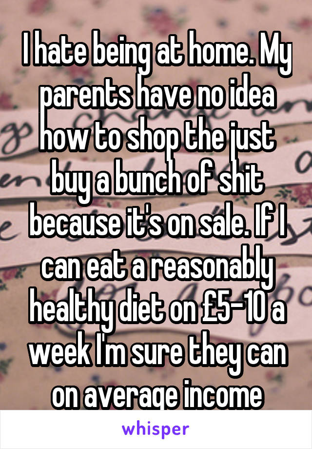 I hate being at home. My parents have no idea how to shop the just buy a bunch of shit because it's on sale. If I can eat a reasonably healthy diet on £5-10 a week I'm sure they can on average income