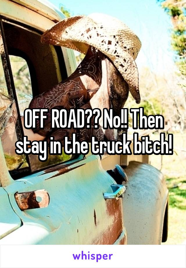 OFF ROAD?? No!! Then stay in the truck bitch!