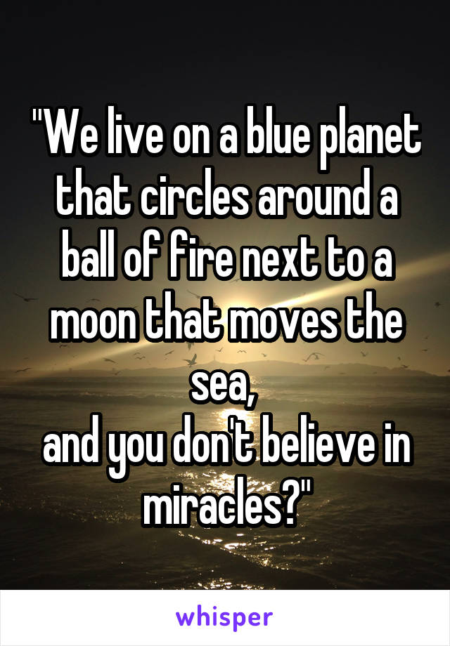 """""""We live on a blue planet that circles around a ball of fire next to a moon that moves the sea,  and you don't believe in miracles?"""""""