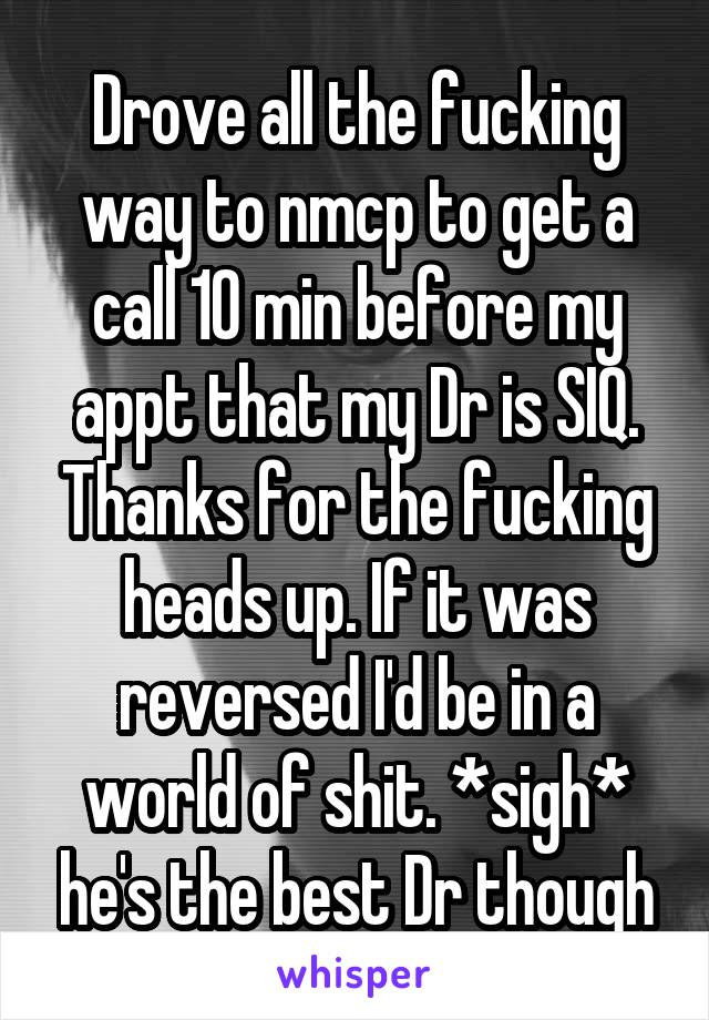Drove all the fucking way to nmcp to get a call 10 min before my appt that my Dr is SIQ. Thanks for the fucking heads up. If it was reversed I'd be in a world of shit. *sigh* he's the best Dr though