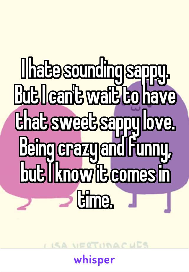 I hate sounding sappy. But I can't wait to have that sweet sappy love. Being crazy and funny, but I know it comes in time.