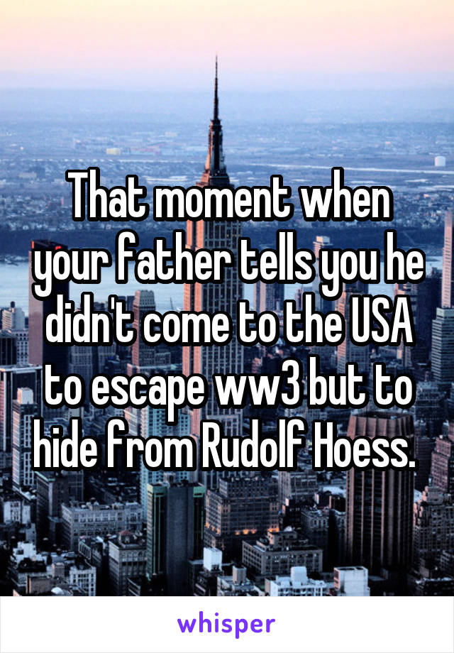 That moment when your father tells you he didn't come to the USA to escape ww3 but to hide from Rudolf Hoess.